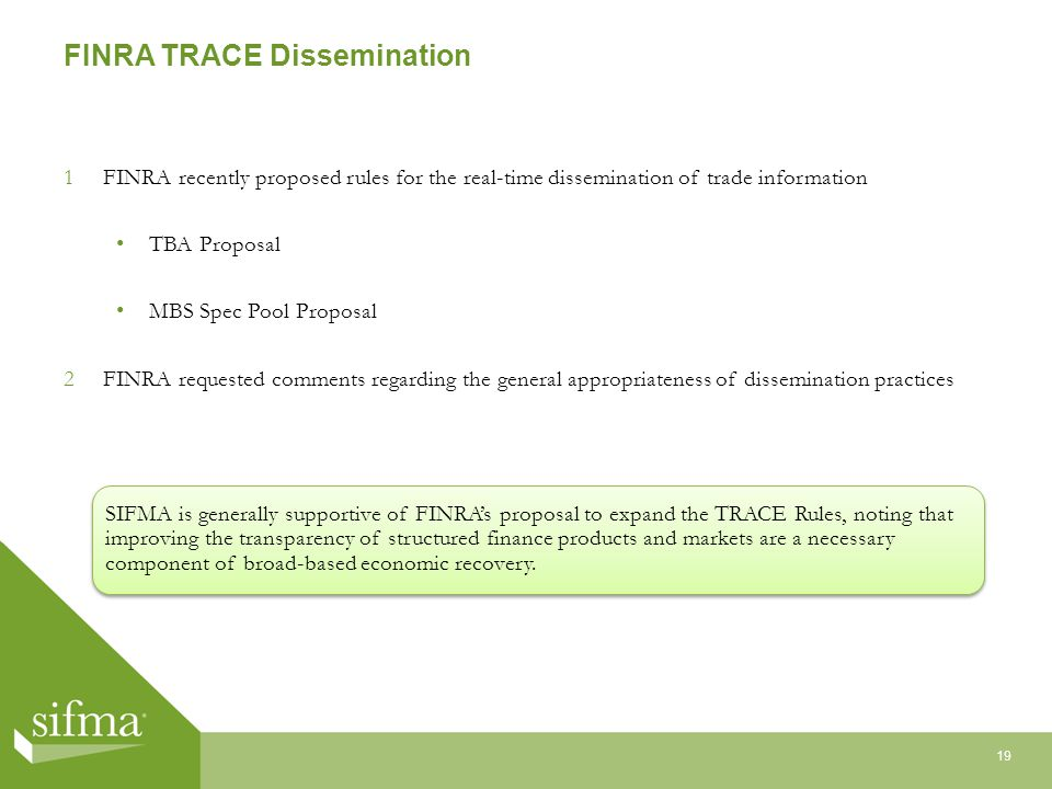 FINRA TRACE Dissemination 1FINRA recently proposed rules for the real-time dissemination of trade information TBA Proposal MBS Spec Pool Proposal 2FINRA requested comments regarding the general appropriateness of dissemination practices 19 SIFMA is generally supportive of FINRAs proposal to expand the TRACE Rules, noting that improving the transparency of structured finance products and markets are a necessary component of broad-based economic recovery.