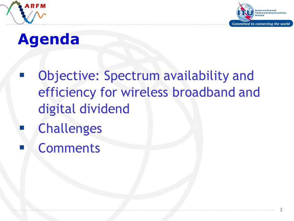 2 Agenda Objective: Spectrum availability and efficiency for wireless broadband and digital dividend Challenges Comments