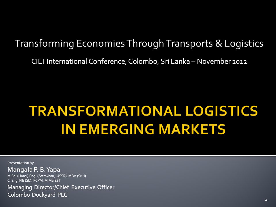 Transforming Economies Through Transports & Logistics CILT International Conference, Colombo, Sri Lanka – November Presentation by: Mangala P.