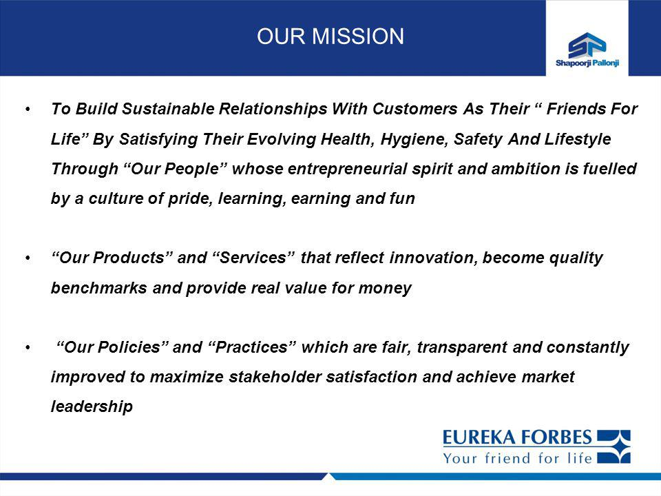 To Build Sustainable Relationships With Customers As Their Friends For Life By Satisfying Their Evolving Health, Hygiene, Safety And Lifestyle Through Our People whose entrepreneurial spirit and ambition is fuelled by a culture of pride, learning, earning and fun Our Products and Services that reflect innovation, become quality benchmarks and provide real value for money Our Policies and Practices which are fair, transparent and constantly improved to maximize stakeholder satisfaction and achieve market leadership OUR MISSION