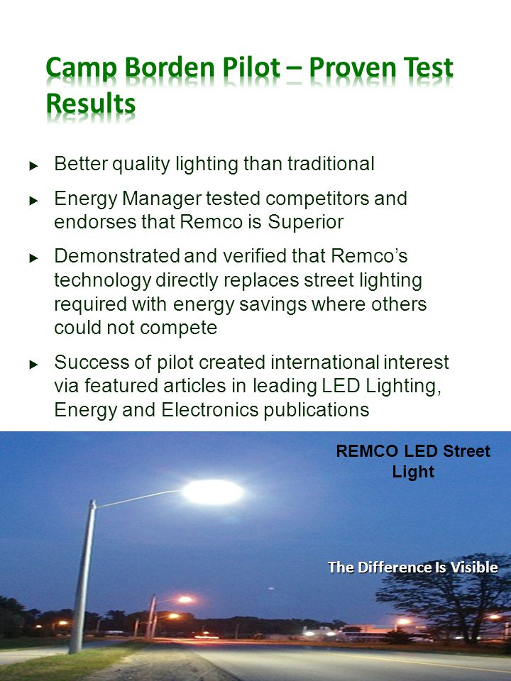 Better quality lighting than traditional Energy Manager tested competitors and endorses that Remco is Superior Demonstrated and verified that Remcos technology directly replaces street lighting required with energy savings where others could not compete Success of pilot created international interest via featured articles in leading LED Lighting, Energy and Electronics publications REMCO LED Street Light The Difference Is Visible