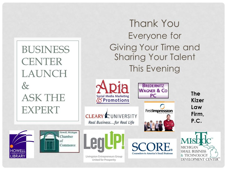 Thank You Everyone for Giving Your Time and Sharing Your Talent This Evening BUSINESS CENTER LAUNCH & ASK THE EXPERT The Kizer Law Firm, P.C.