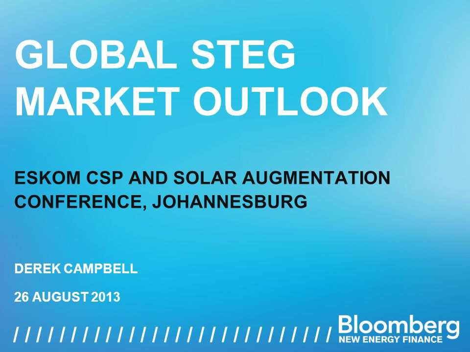 GLOBAL STEG MARKET OUTLOOK, 26 AUGUST 2013 1 / / / / / / / / / / / / / / / / GLOBAL STEG MARKET OUTLOOK ESKOM CSP AND SOLAR AUGMENTATION CONFERENCE, JOHANNESBURG 26 AUGUST 2013 DEREK CAMPBELL