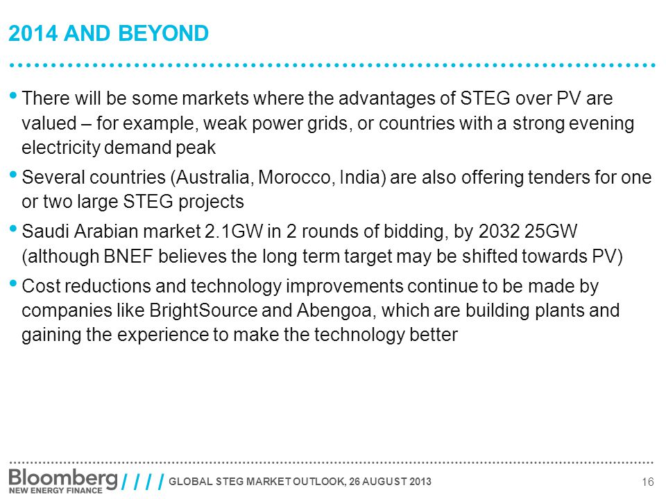 GLOBAL STEG MARKET OUTLOOK, 26 AUGUST 2013 16 / / 2014 AND BEYOND There will be some markets where the advantages of STEG over PV are valued – for example, weak power grids, or countries with a strong evening electricity demand peak Several countries (Australia, Morocco, India) are also offering tenders for one or two large STEG projects Saudi Arabian market 2.1GW in 2 rounds of bidding, by 2032 25GW (although BNEF believes the long term target may be shifted towards PV) Cost reductions and technology improvements continue to be made by companies like BrightSource and Abengoa, which are building plants and gaining the experience to make the technology better