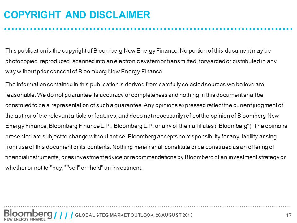 GLOBAL STEG MARKET OUTLOOK, 26 AUGUST 2013 17 / / COPYRIGHT AND DISCLAIMER This publication is the copyright of Bloomberg New Energy Finance.