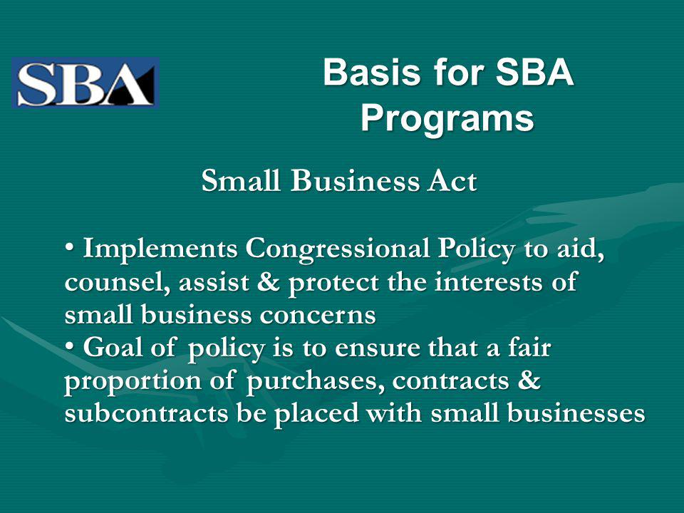 Basis for SBA Programs Small Business Act Implements Congressional Policy to aid, counsel, assist & protect the interests of small business concerns Implements Congressional Policy to aid, counsel, assist & protect the interests of small business concerns Goal of policy is to ensure that a fair proportion of purchases, contracts & subcontracts be placed with small businesses Goal of policy is to ensure that a fair proportion of purchases, contracts & subcontracts be placed with small businesses