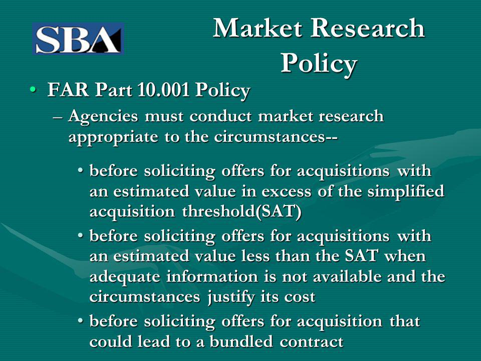 Market Research Policy FAR Part 10.001 PolicyFAR Part 10.001 Policy –Agencies must conduct market research appropriate to the circumstances-- before soliciting offers for acquisitions with an estimated value in excess of the simplified acquisition threshold(SAT)before soliciting offers for acquisitions with an estimated value in excess of the simplified acquisition threshold(SAT) before soliciting offers for acquisitions with an estimated value less than the SAT when adequate information is not available and the circumstances justify its costbefore soliciting offers for acquisitions with an estimated value less than the SAT when adequate information is not available and the circumstances justify its cost before soliciting offers for acquisition that could lead to a bundled contractbefore soliciting offers for acquisition that could lead to a bundled contract