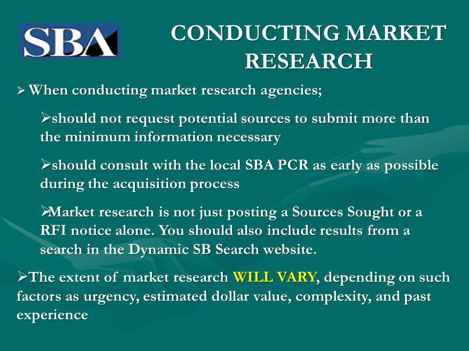 When conducting market research agencies; When conducting market research agencies; should not request potential sources to submit more than the minimum information necessary should not request potential sources to submit more than the minimum information necessary should consult with the local SBA PCR as early as possible during the acquisition process should consult with the local SBA PCR as early as possible during the acquisition process Market research is not just posting a Sources Sought or a RFI notice alone.