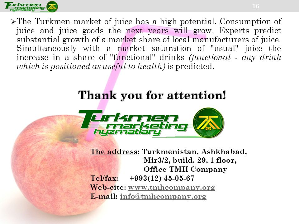 16 The Turkmen market of juice has a high potential. Consumption of juice and juice goods the next years will grow. Experts predict substantial growth