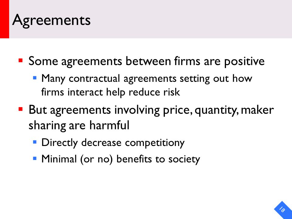 DRAFT Agreements Some agreements between firms are positive Many contractual agreements setting out how firms interact help reduce risk But agreements involving price, quantity, maker sharing are harmful Directly decrease competitiony Minimal (or no) benefits to society 18