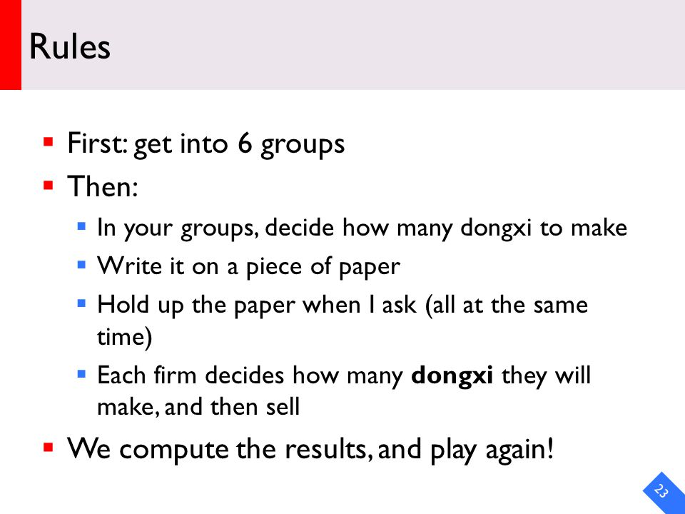 DRAFT Rules First: get into 6 groups Then: In your groups, decide how many dongxi to make Write it on a piece of paper Hold up the paper when I ask (all at the same time) Each firm decides how many dongxi they will make, and then sell We compute the results, and play again.
