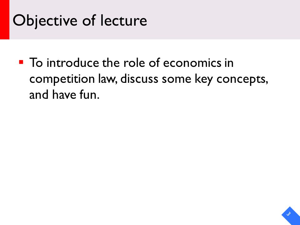 DRAFT Objective of lecture To introduce the role of economics in competition law, discuss some key concepts, and have fun.