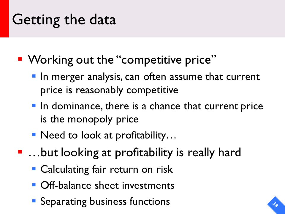 DRAFT Getting the data Working out the competitive price In merger analysis, can often assume that current price is reasonably competitive In dominance, there is a chance that current price is the monopoly price Need to look at profitability… …but looking at profitability is really hard Calculating fair return on risk Off-balance sheet investments Separating business functions 38