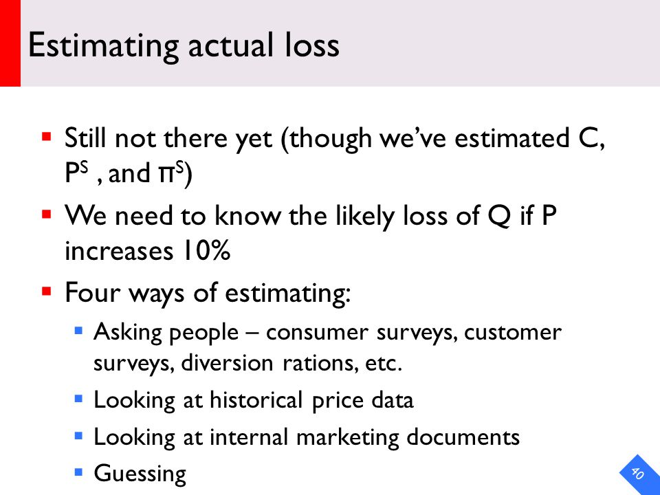 DRAFT Estimating actual loss Still not there yet (though weve estimated C, P S, and π S ) We need to know the likely loss of Q if P increases 10% Four ways of estimating: Asking people – consumer surveys, customer surveys, diversion rations, etc.