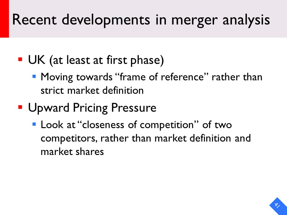 DRAFT Recent developments in merger analysis UK (at least at first phase) Moving towards frame of reference rather than strict market definition Upward Pricing Pressure Look at closeness of competition of two competitors, rather than market definition and market shares 41