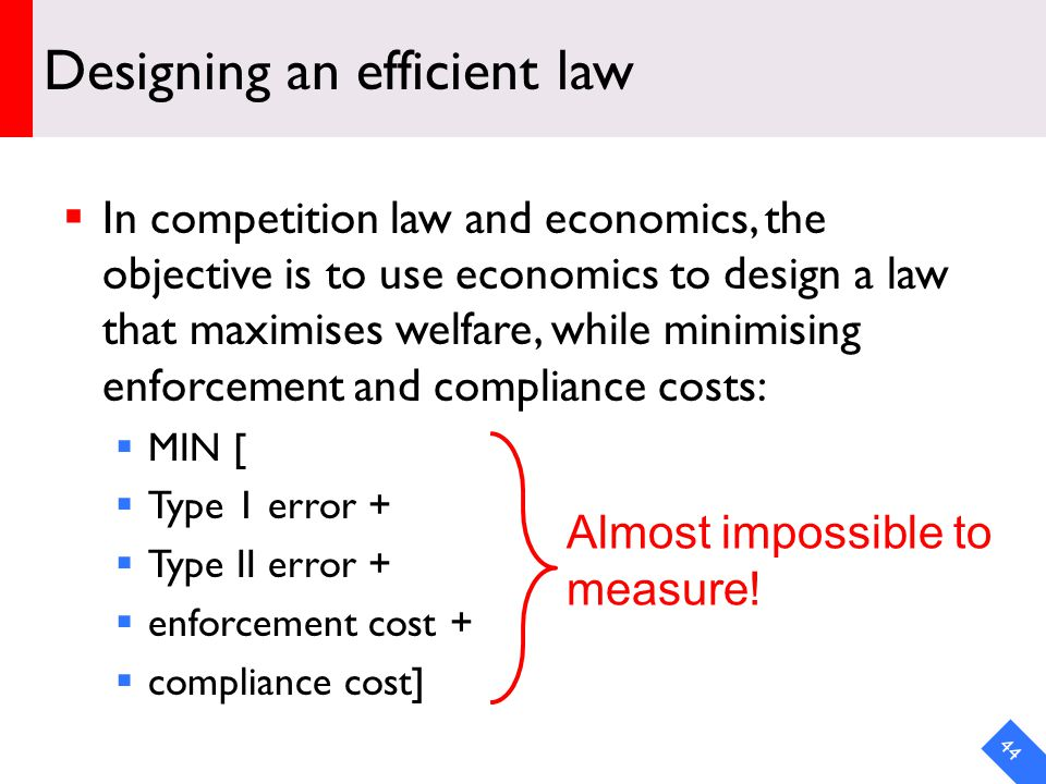 DRAFT Designing an efficient law In competition law and economics, the objective is to use economics to design a law that maximises welfare, while minimising enforcement and compliance costs: MIN [ Type 1 error + Type II error + enforcement cost + compliance cost] 44 Almost impossible to measure!