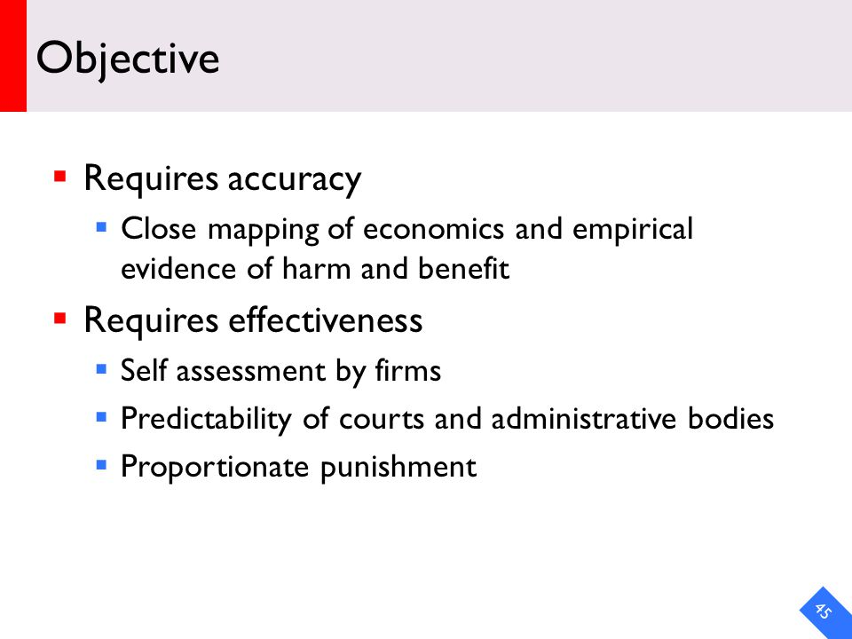 DRAFT Objective Requires accuracy Close mapping of economics and empirical evidence of harm and benefit Requires effectiveness Self assessment by firms Predictability of courts and administrative bodies Proportionate punishment 45
