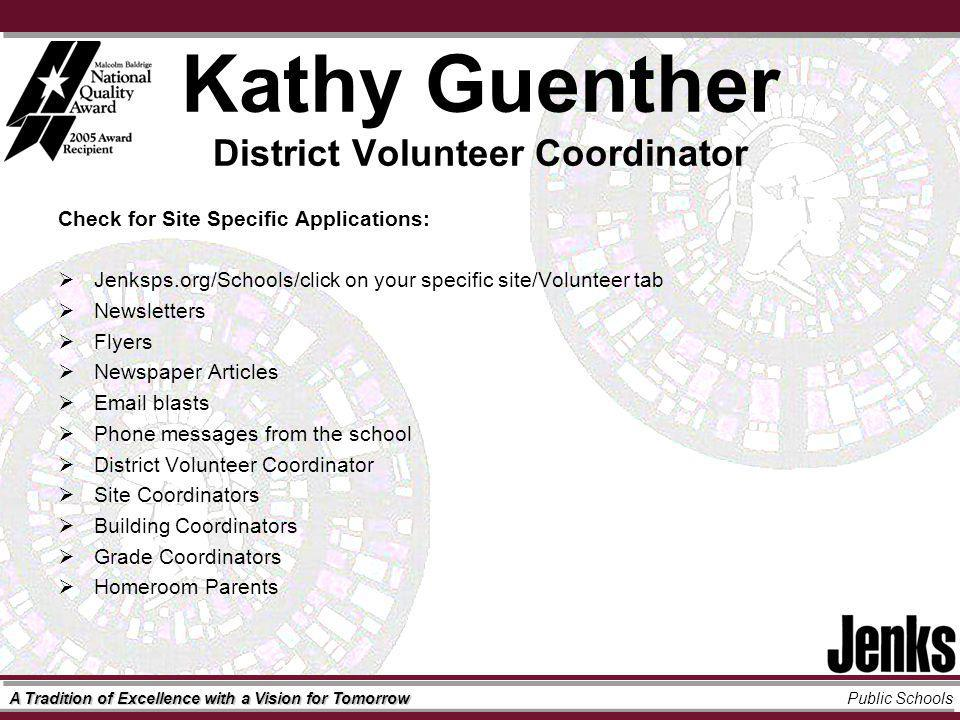 A Tradition of Excellence with a Vision for Tomorrow Public Schools Kathy Guenther District Volunteer Coordinator Check for Site Specific Applications: Jenksps.org/Schools/click on your specific site/Volunteer tab Newsletters Flyers Newspaper Articles  blasts Phone messages from the school District Volunteer Coordinator Site Coordinators Building Coordinators Grade Coordinators Homeroom Parents