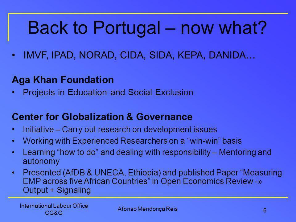 Afonso Mendonça Reis International Labour Office CG&G 6 Back to Portugal – now what? IMVF, IPAD, NORAD, CIDA, SIDA, KEPA, DANIDA… Aga Khan Foundation