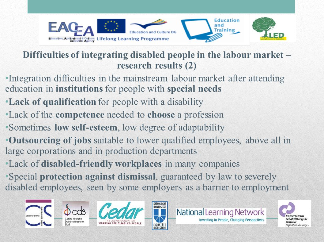Difficulties of integrating disabled people in the labour market – research results (2) Integration difficulties in the mainstream labour market after attending education in institutions for people with special needs Lack of qualification for people with a disability Lack of the competence needed to choose a profession Sometimes low self-esteem, low degree of adaptability Outsourcing of jobs suitable to lower qualified employees, above all in large corporations and in production departments Lack of disabled-friendly workplaces in many companies Special protection against dismissal, guaranteed by law to severely disabled employees, seen by some employers as a barrier to employment