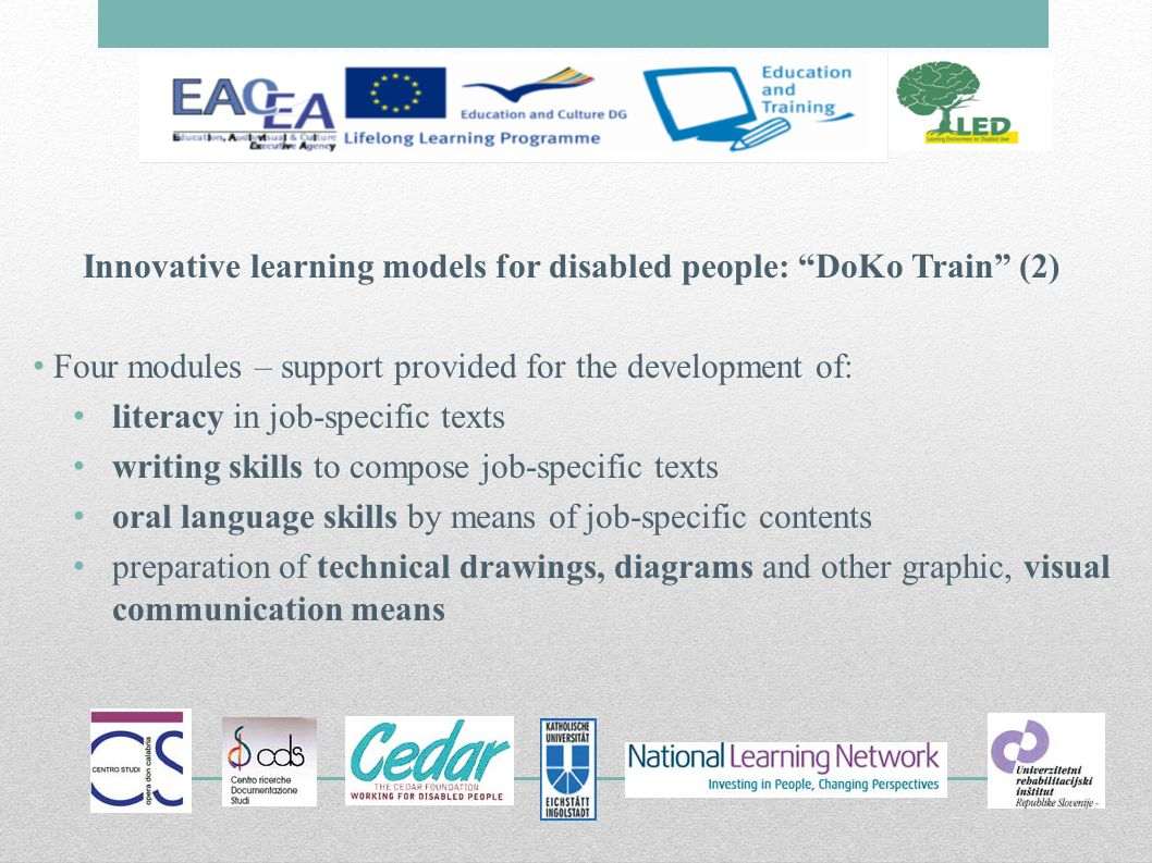Innovative learning models for disabled people: DoKo Train (2) Four modules – support provided for the development of: literacy in job-specific texts writing skills to compose job-specific texts oral language skills by means of job-specific contents preparation of technical drawings, diagrams and other graphic, visual communication means