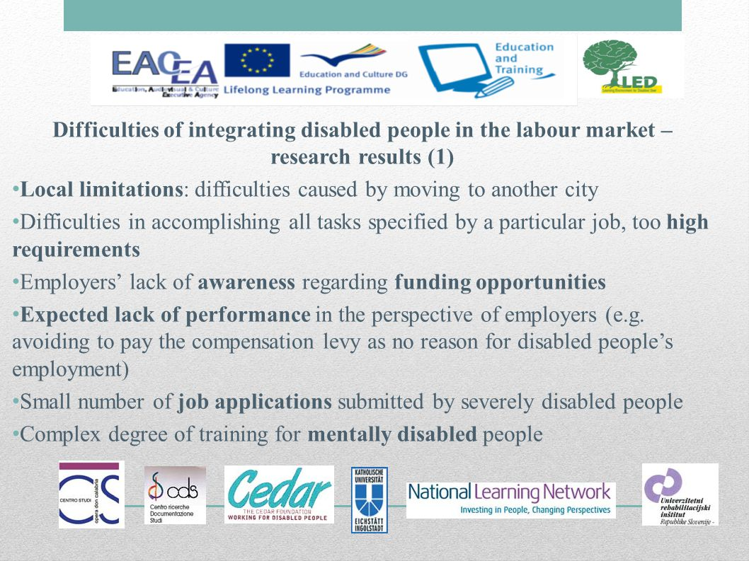Difficulties of integrating disabled people in the labour market – research results (1) Local limitations: difficulties caused by moving to another city Difficulties in accomplishing all tasks specified by a particular job, too high requirements Employers lack of awareness regarding funding opportunities Expected lack of performance in the perspective of employers (e.g.