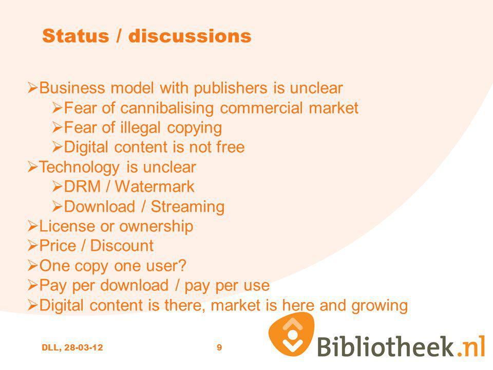 9 Status / discussions Business model with publishers is unclear Fear of cannibalising commercial market Fear of illegal copying Digital content is not free Technology is unclear DRM / Watermark Download / Streaming License or ownership Price / Discount One copy one user.