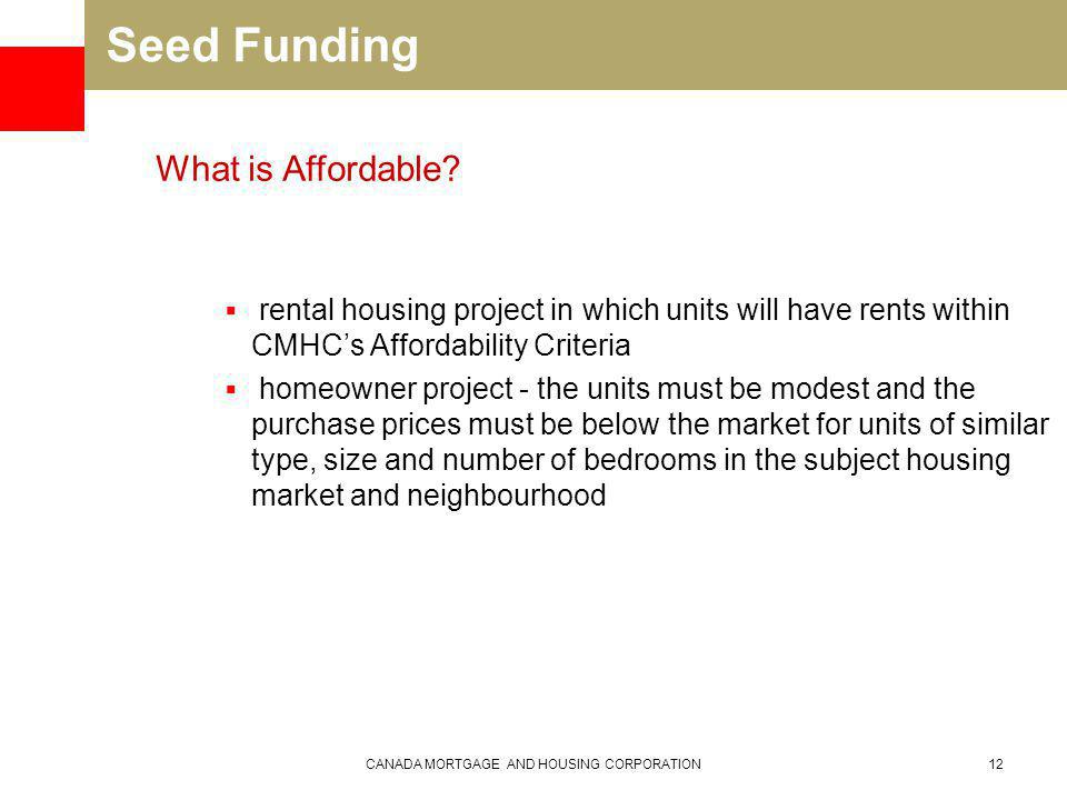 Seed Funding rental housing project in which units will have rents within CMHCs Affordability Criteria homeowner project - the units must be modest and the purchase prices must be below the market for units of similar type, size and number of bedrooms in the subject housing market and neighbourhood CANADA MORTGAGE AND HOUSING CORPORATION12 What is Affordable