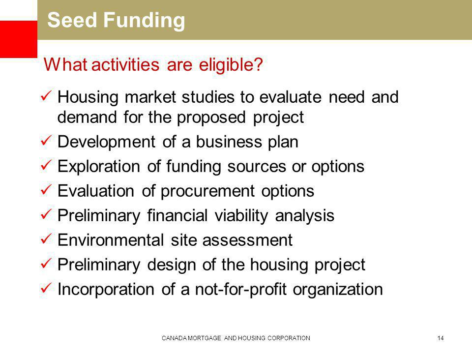 Seed Funding Housing market studies to evaluate need and demand for the proposed project Development of a business plan Exploration of funding sources or options Evaluation of procurement options Preliminary financial viability analysis Environmental site assessment Preliminary design of the housing project Incorporation of a not-for-profit organization CANADA MORTGAGE AND HOUSING CORPORATION14 What activities are eligible