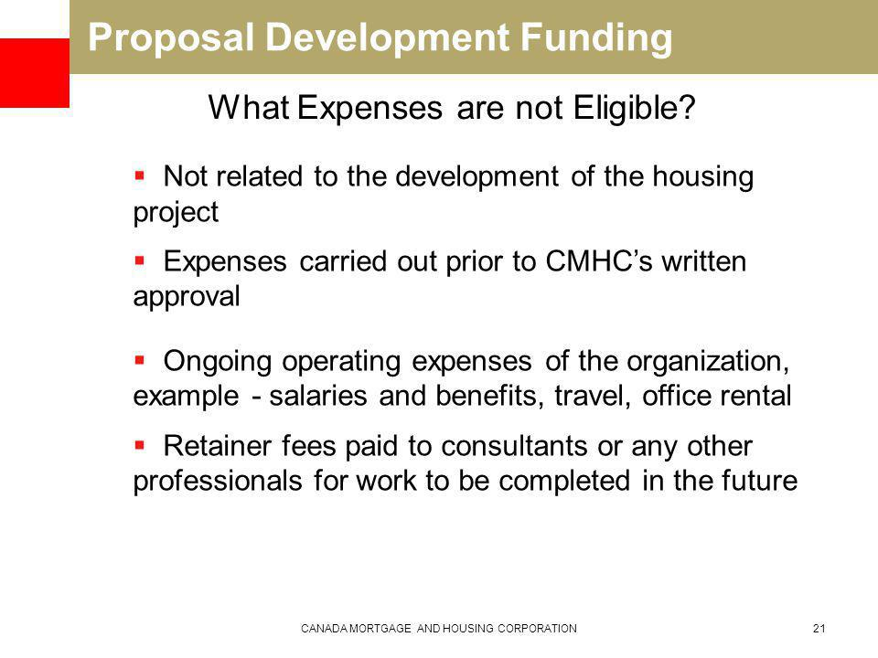 Proposal Development Funding CANADA MORTGAGE AND HOUSING CORPORATION21 What Expenses are not Eligible.