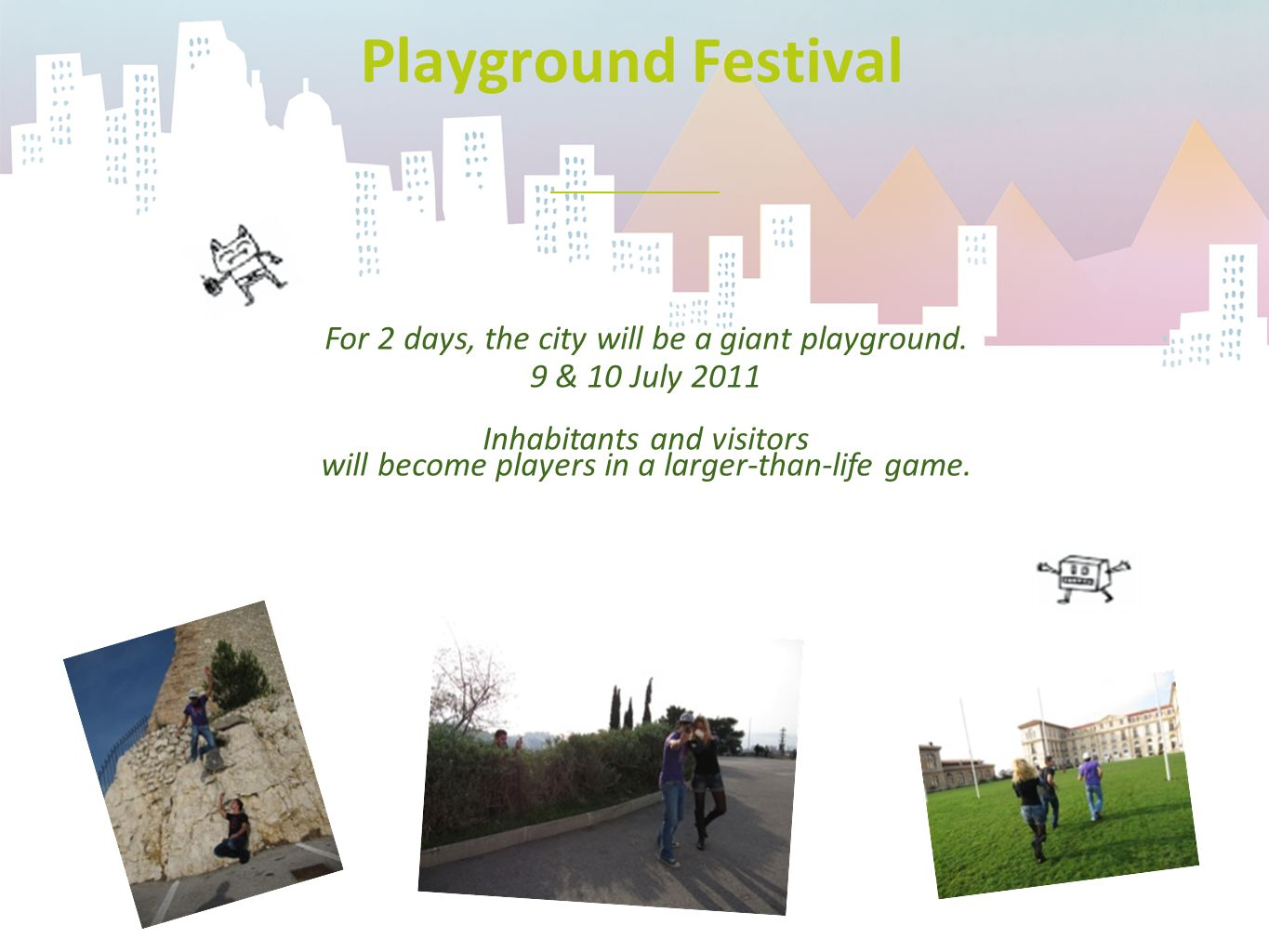 Playground Festival For 2 days, the city will be a giant playground. 9 & 10 July 2011 Inhabitants and visitors will become players in a larger-than-li