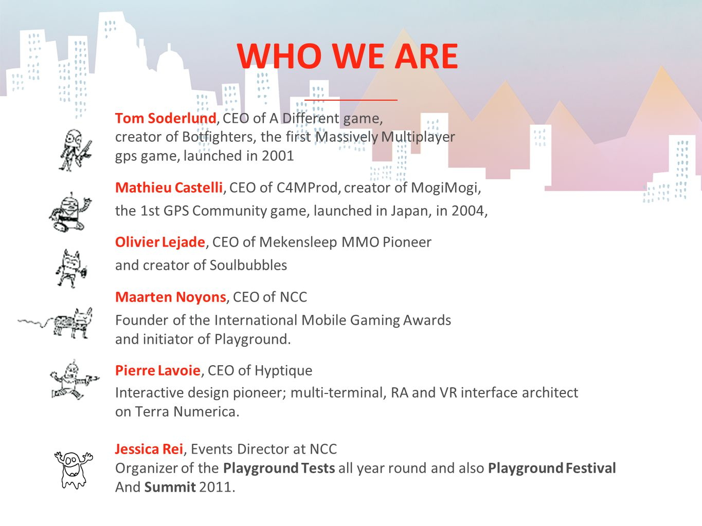 WHO WE ARE Tom Soderlund, CEO of A Different game, creator of Botfighters, the first Massively Multiplayer gps game, launched in 2001 Mathieu Castelli