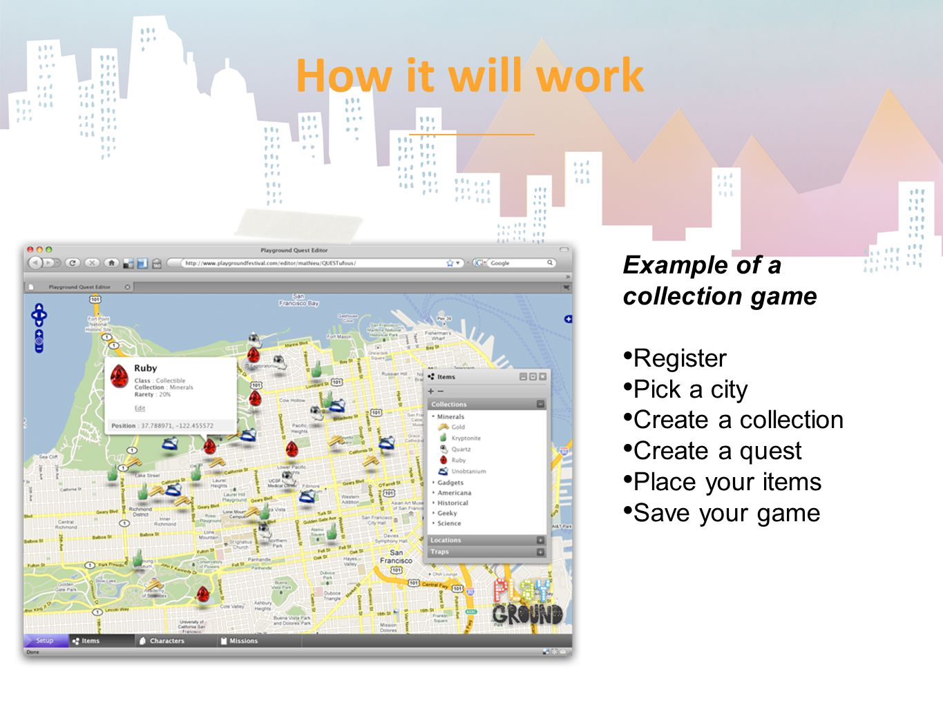 How it will work Example of a collection game Register Pick a city Create a collection Create a quest Place your items Save your game