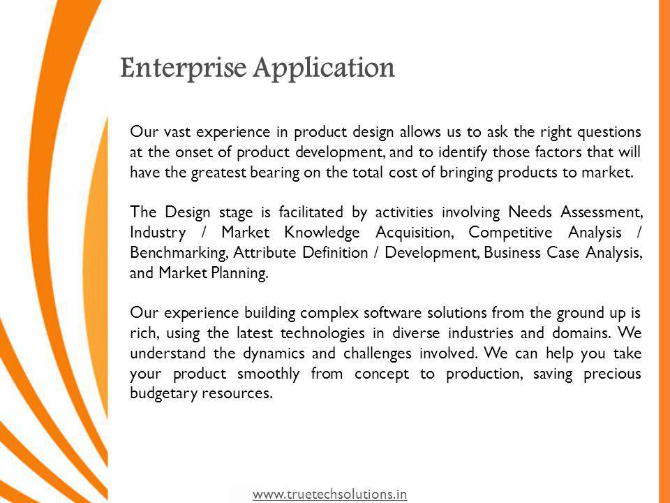 www.truetechsolutions.in Enterprise Application Our vast experience in product design allows us to ask the right questions at the onset of product development, and to identify those factors that will have the greatest bearing on the total cost of bringing products to market.