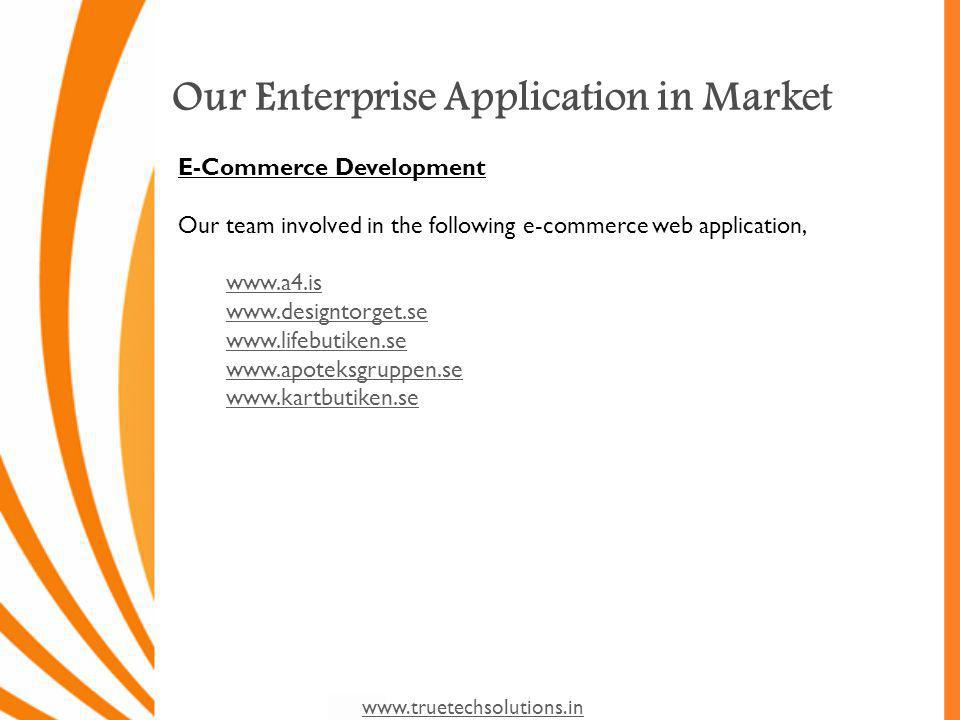 www.truetechsolutions.in Our Enterprise Application in Market E-Commerce Development Our team involved in the following e-commerce web application, www.a4.is www.designtorget.se www.lifebutiken.se www.apoteksgruppen.se www.kartbutiken.se