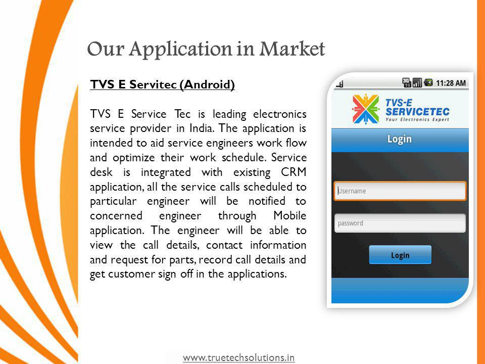 www.truetechsolutions.in Our Application in Market TVS E Servitec (Android) TVS E Service Tec is leading electronics service provider in India.