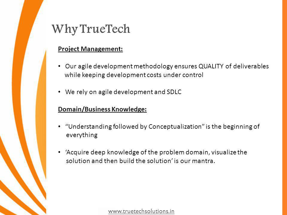 www.truetechsolutions.in Why TrueTech Project Management: Our agile development methodology ensures QUALITY of deliverables while keeping development costs under control We rely on agile development and SDLC Domain/Business Knowledge: Understanding followed by Conceptualization is the beginning of everything Acquire deep knowledge of the problem domain, visualize the solution and then build the solution is our mantra.
