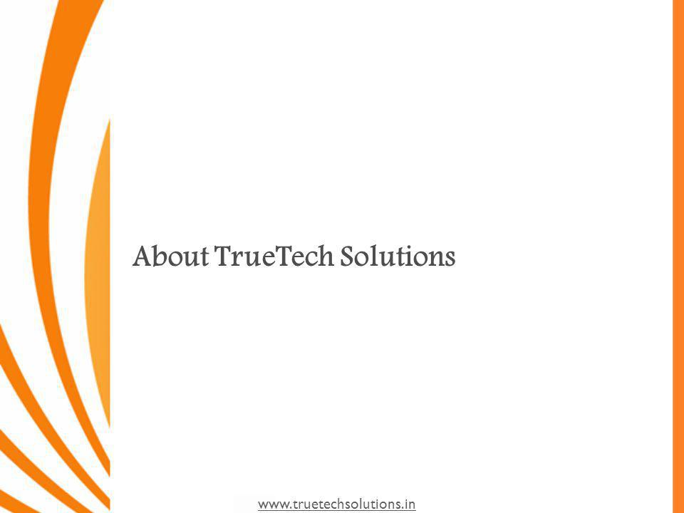 www.truetechsolutions.in Our Value Proposition Standardization, in line with International best practice Provide appropriate, reliable, scalable, flexible and well supported solution Improved communication channel, with customers and partners Staffing on time, as a staffing organization we shall identify resource with less turn around time Precision Packed Mobile applications for Businesses Carrier-class Software Solutions for evolving Businesses High Quality Web Applications Concept based Websites