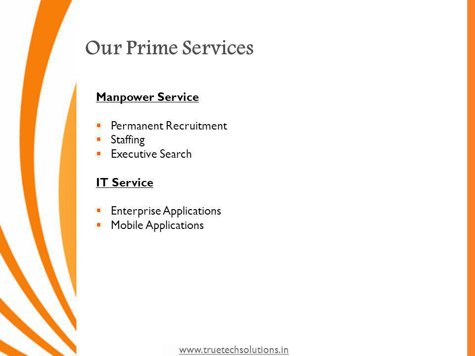 www.truetechsolutions.in Our Prime Services Manpower Service Permanent Recruitment Staffing Executive Search IT Service Enterprise Applications Mobile Applications
