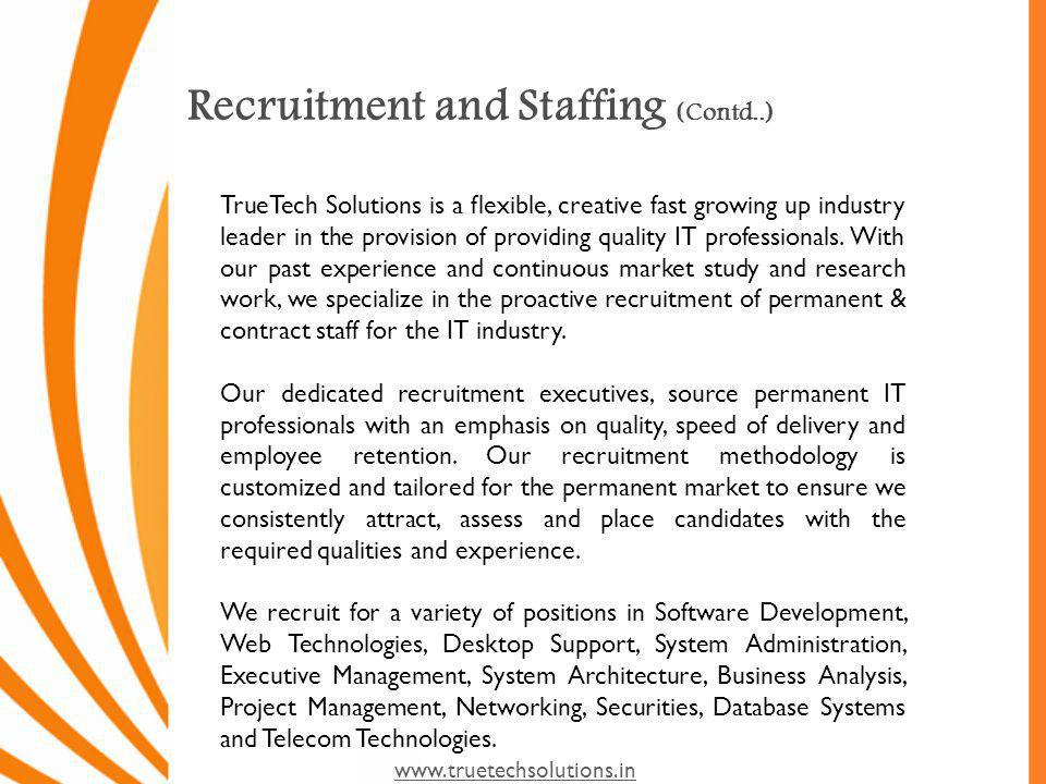 www.truetechsolutions.in Recruitment and Staffing (Contd..) Our Services include: Preparing job descriptions and position specifications Client profiling and marketing to candidates Developing and managing sourcing strategies Sourcing candidates through alliances and networks, job boards and our e-Database Candidate-to-client matching using technical assessments, behavioral interviews and other optional assessment techniques Providing clients with training, market information, interview tools and support Conducting post-placement follow up and satisfaction surveys Replacement on time