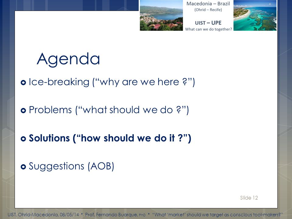 Slide 12 Agenda Ice-breaking (why are we here ) Problems (what should we do ) Solutions (how should we do it ) Suggestions (AOB) UIST, Ohrid-Macedonia, 08/05/14 * Prof.