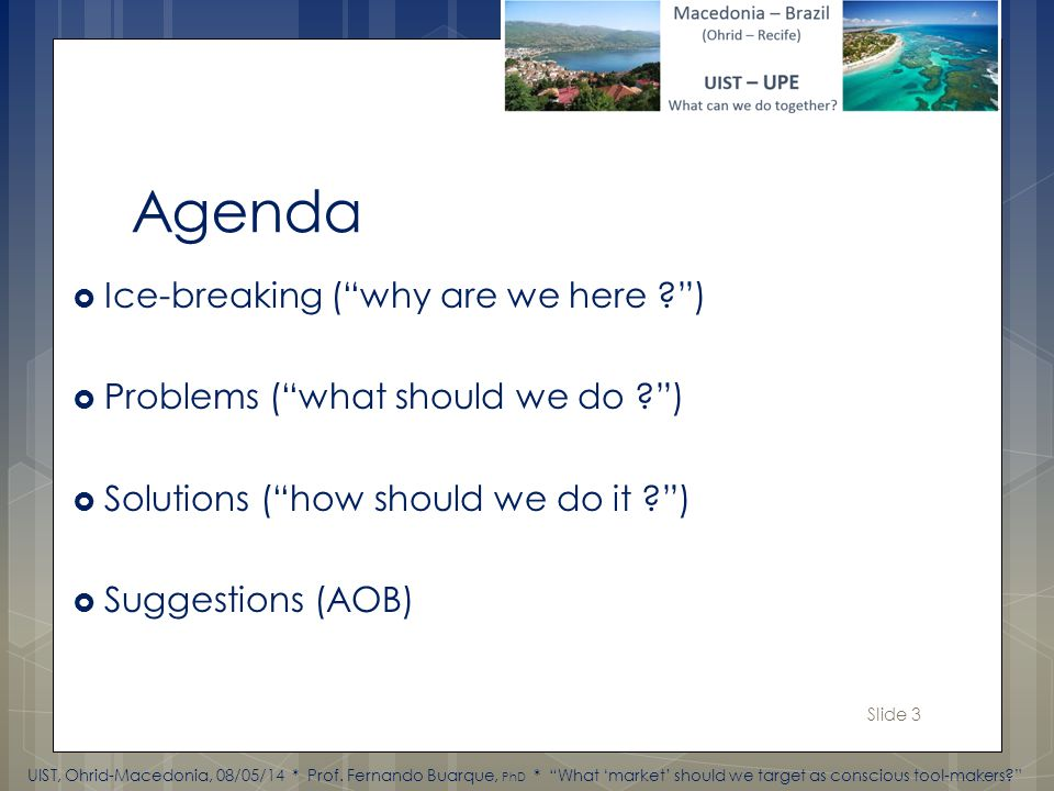 Slide 3 Agenda Ice-breaking (why are we here ) Problems (what should we do ) Solutions (how should we do it ) Suggestions (AOB) UIST, Ohrid-Macedonia, 08/05/14 * Prof.