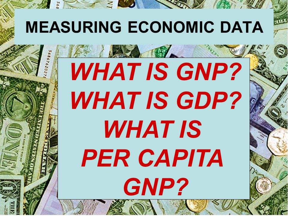 MEASURING ECONOMIC DATA WHAT IS GNP? WHAT IS GDP? WHAT IS PER CAPITA GNP?