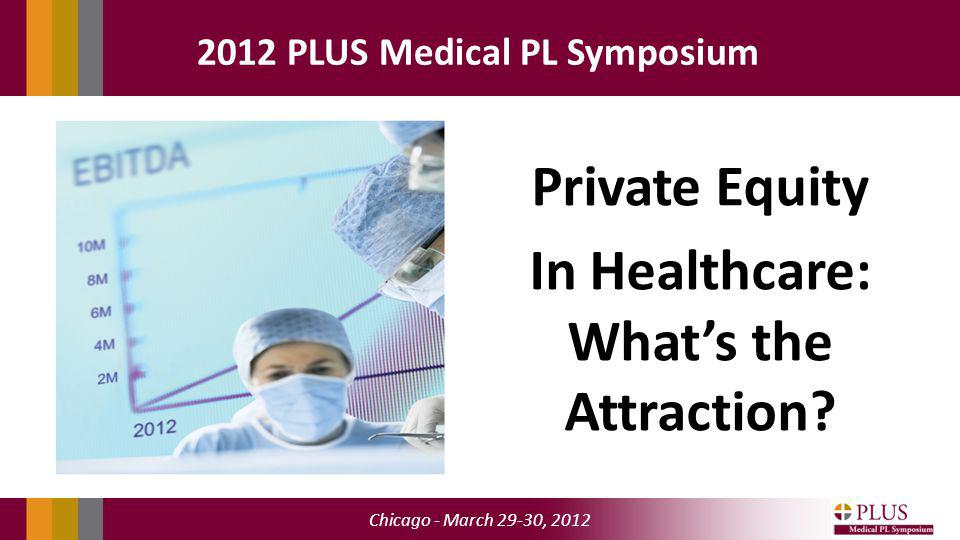 Chicago - March 29-30, 2012 2012 PLUS Medical PL Symposium Private Equity In Healthcare: Whats the Attraction?