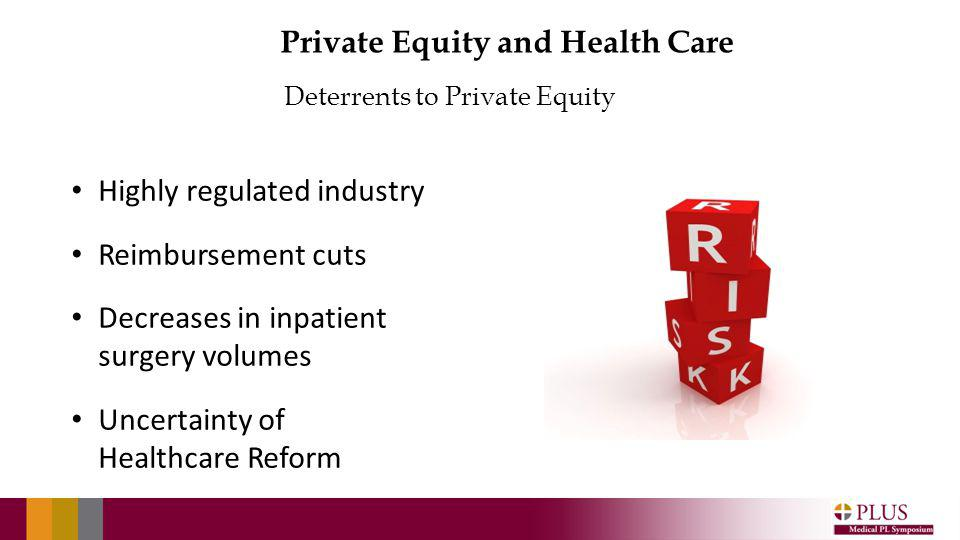 Deterrents to Private Equity Private Equity and Health Care Highly regulated industry Reimbursement cuts Decreases in inpatient surgery volumes Uncertainty of Healthcare Reform