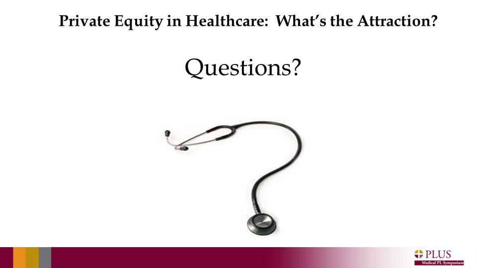 Private Equity in Healthcare: Whats the Attraction? Questions?