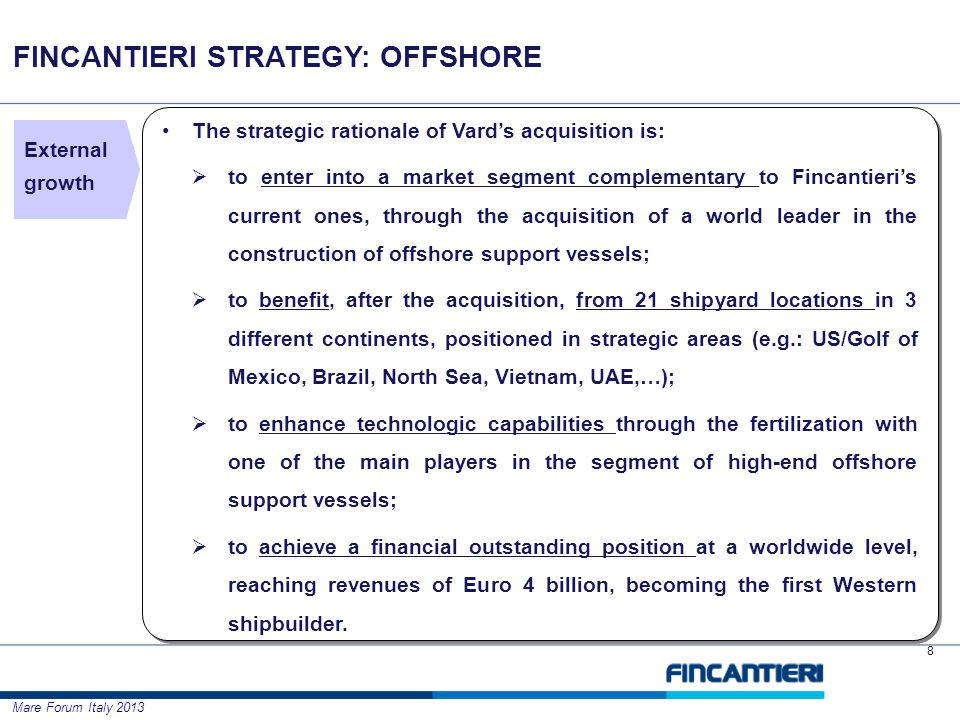 Mare Forum Italy 2013 The strategic rationale of Vards acquisition is: to enter into a market segment complementary to Fincantieris current ones, through the acquisition of a world leader in the construction of offshore support vessels; to benefit, after the acquisition, from 21 shipyard locations in 3 different continents, positioned in strategic areas (e.g.: US/Golf of Mexico, Brazil, North Sea, Vietnam, UAE,…); to enhance technologic capabilities through the fertilization with one of the main players in the segment of high-end offshore support vessels; to achieve a financial outstanding position at a worldwide level, reaching revenues of Euro 4 billion, becoming the first Western shipbuilder.