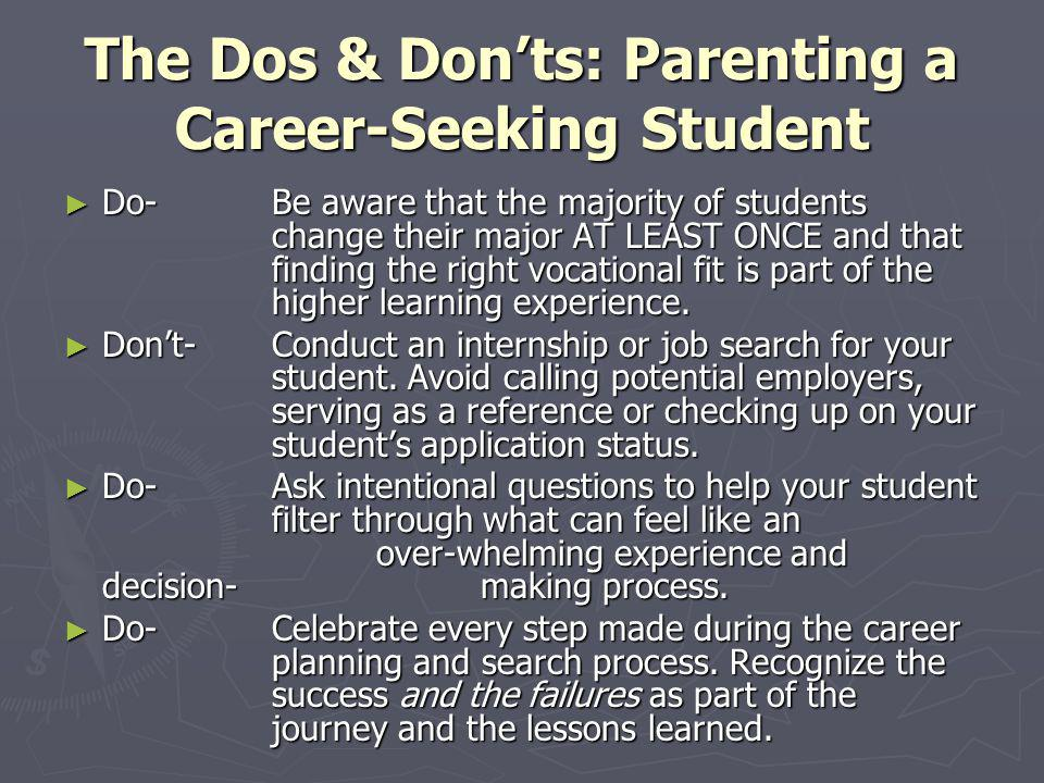 The Dos & Donts: Parenting a Career-Seeking Student Do-Be aware that the majority of students change their major AT LEAST ONCE and that finding the ri