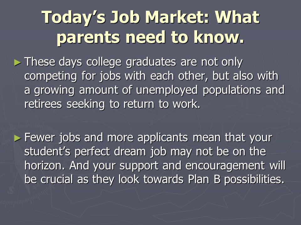 Todays Job Market: What parents need to know. These days college graduates are not only competing for jobs with each other, but also with a growing am