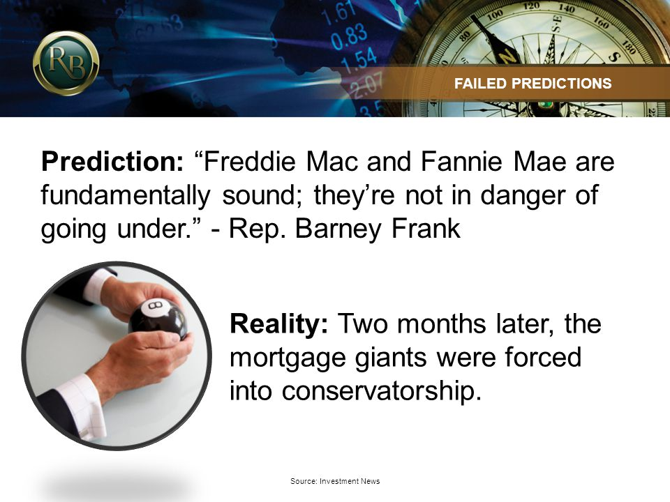 Source: Investment News FAILED PREDICTIONS Prediction: Freddie Mac and Fannie Mae are fundamentally sound; theyre not in danger of going under.